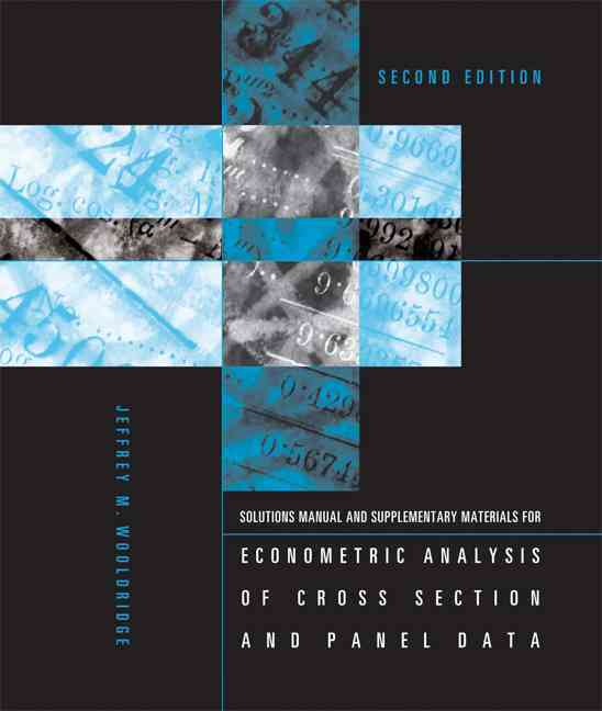 Solutions Manual and Supplementary Materials for Econometric Analysis of Cross Section and Panel Data By Wooldridge, Jeffrey M.